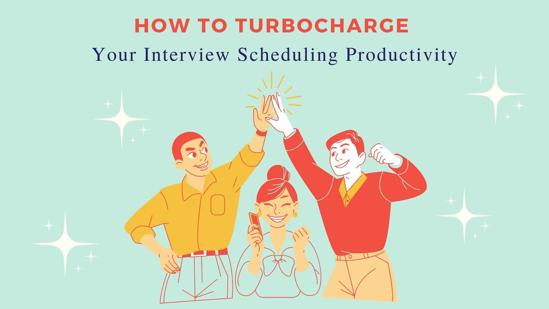 How to Turbocharge Your Interview Scheduling Productivity